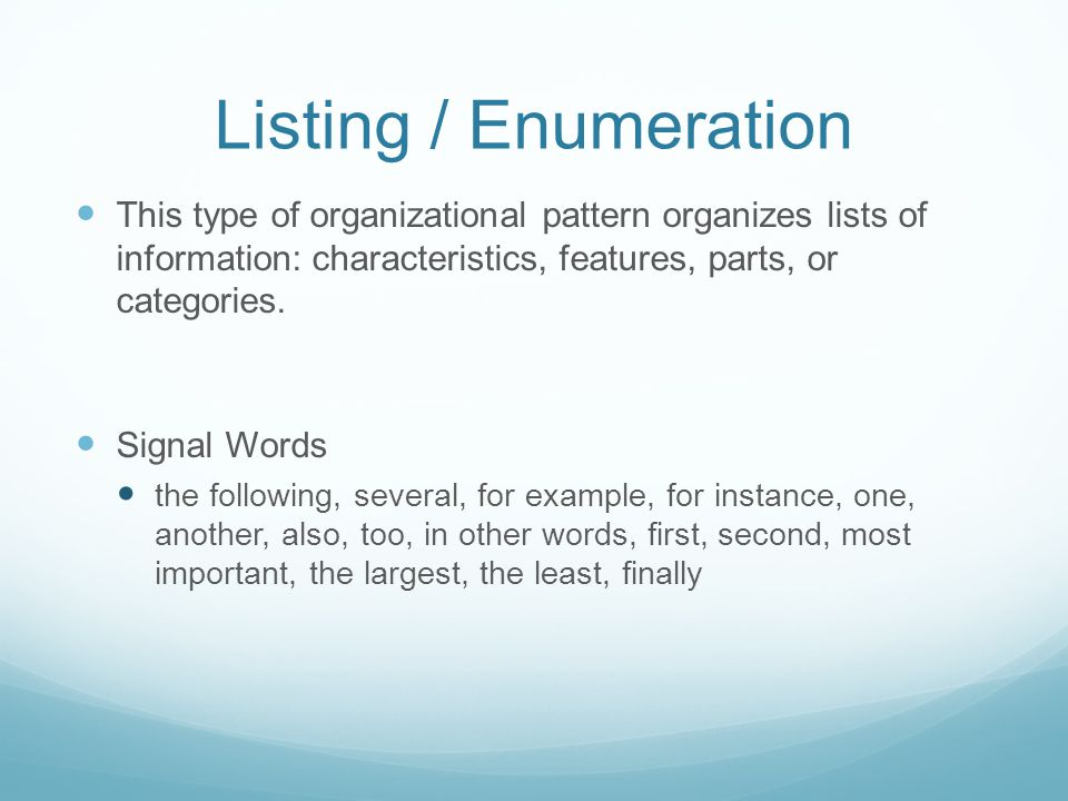 Listing / Enumeration This type of organizational pattern organizes lists of information: characteristics, features, parts, or categories.