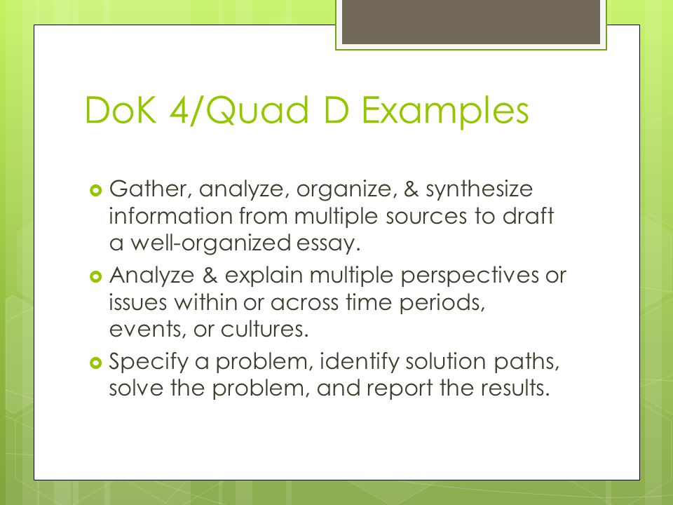 DoK 4/Quad D Examples Gather, analyze, organize, & synthesize information from multiple sources to draft a well-organized essay.