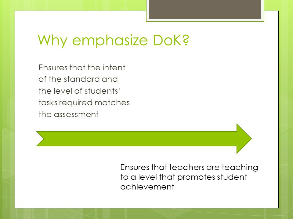 Why emphasize DoK Ensures that the intent of the standard and the level of students' tasks required matches the assessment