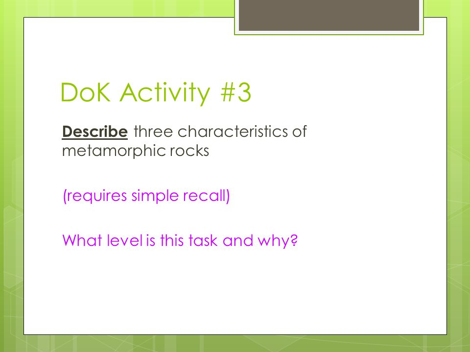 DoK Activity #3 Describe three characteristics of metamorphic rocks (requires simple recall) What level is this task and why