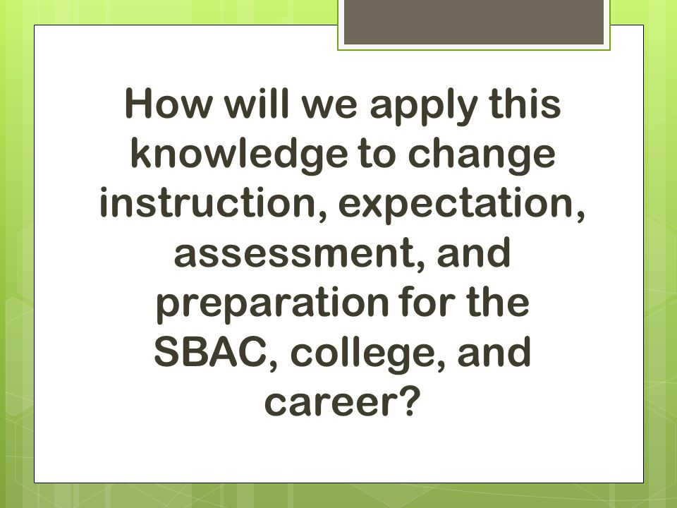 How will we apply this knowledge to change instruction, expectation, assessment, and preparation for the SBAC, college, and career