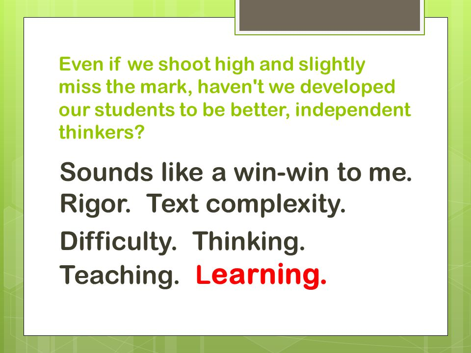 Even if we shoot high and slightly miss the mark, haven t we developed our students to be better, independent thinkers