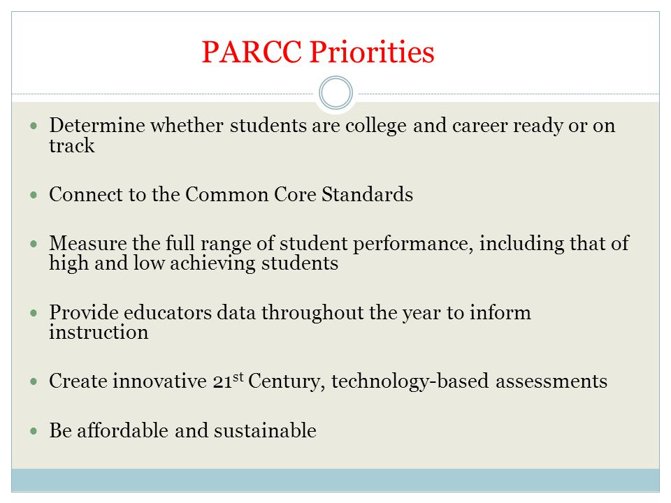PARCC Priorities Determine whether students are college and career ready or on track. Connect to the Common Core Standards.