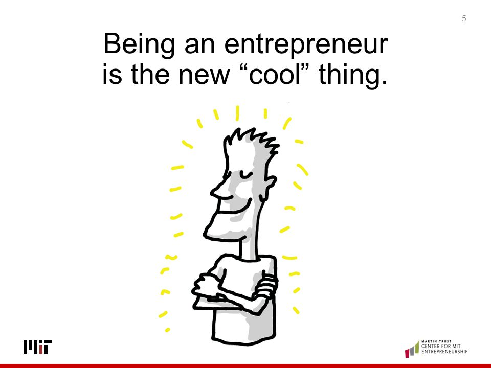 Being an entrepreneur is the new cool thing.