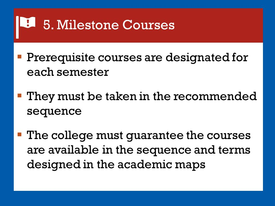 5. Milestone Courses Prerequisite courses are designated for each semester. They must be taken in the recommended sequence.