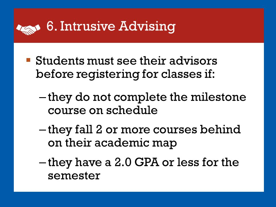 6. Intrusive Advising Students must see their advisors before registering for classes if: they do not complete the milestone course on schedule.