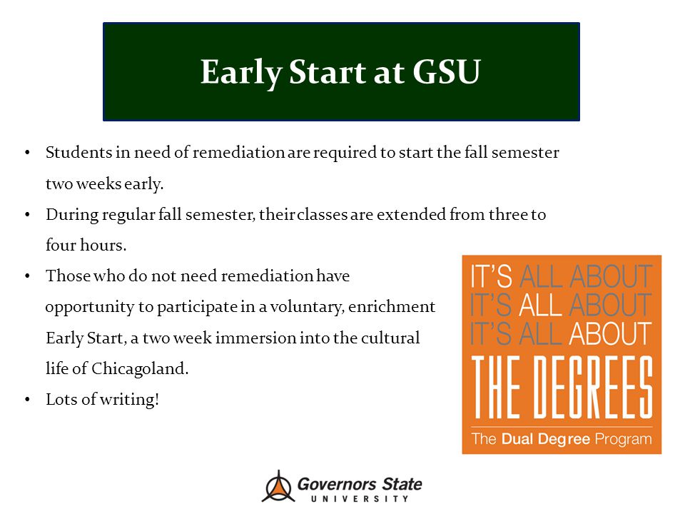Early Start at GSU Students in need of remediation are required to start the fall semester. two weeks early.