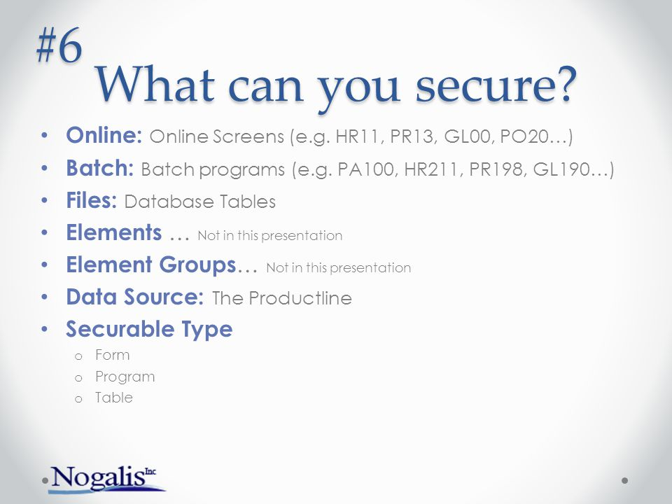 What can you secure #6. Online: Online Screens (e.g. HR11, PR13, GL00, PO20…) Batch: Batch programs (e.g. PA100, HR211, PR198, GL190…)