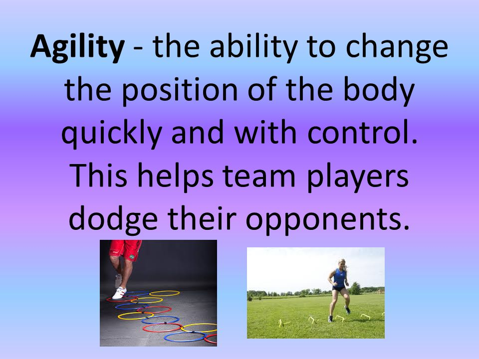 Agility - the ability to change the position of the body quickly and with control.