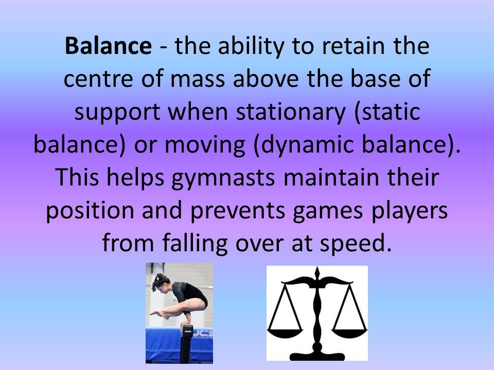Balance - the ability to retain the centre of mass above the base of support when stationary (static balance) or moving (dynamic balance).