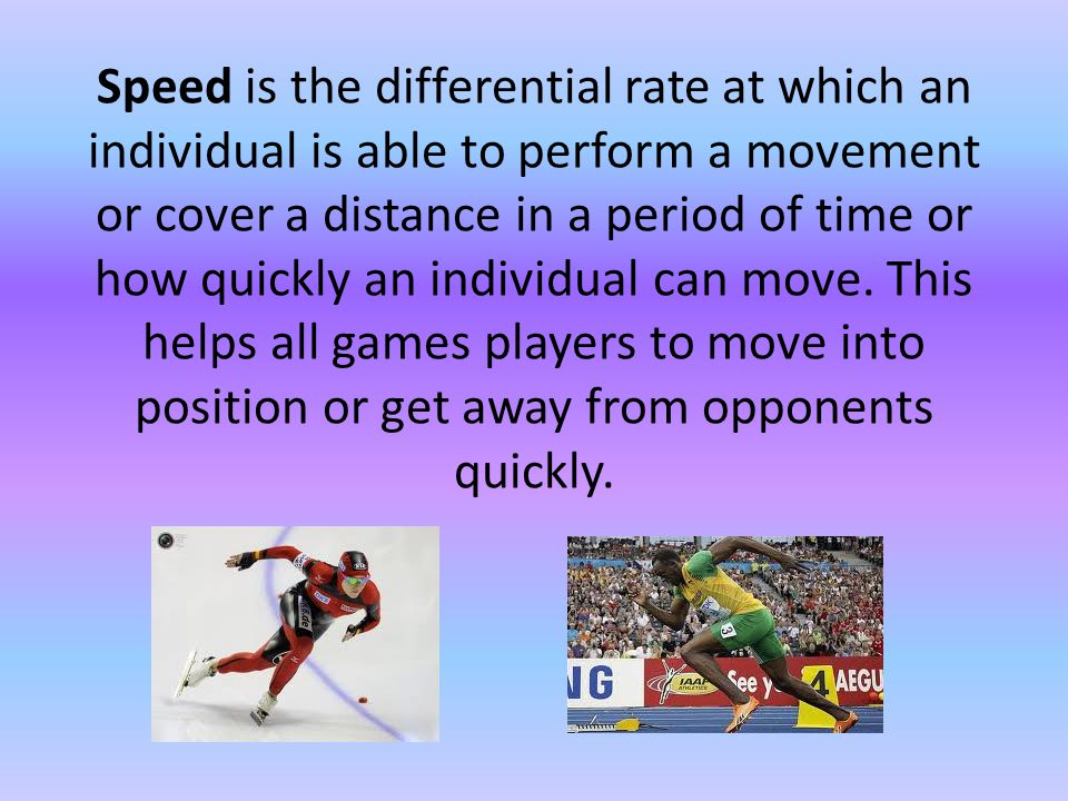 Speed is the differential rate at which an individual is able to perform a movement or cover a distance in a period of time or how quickly an individual can move.