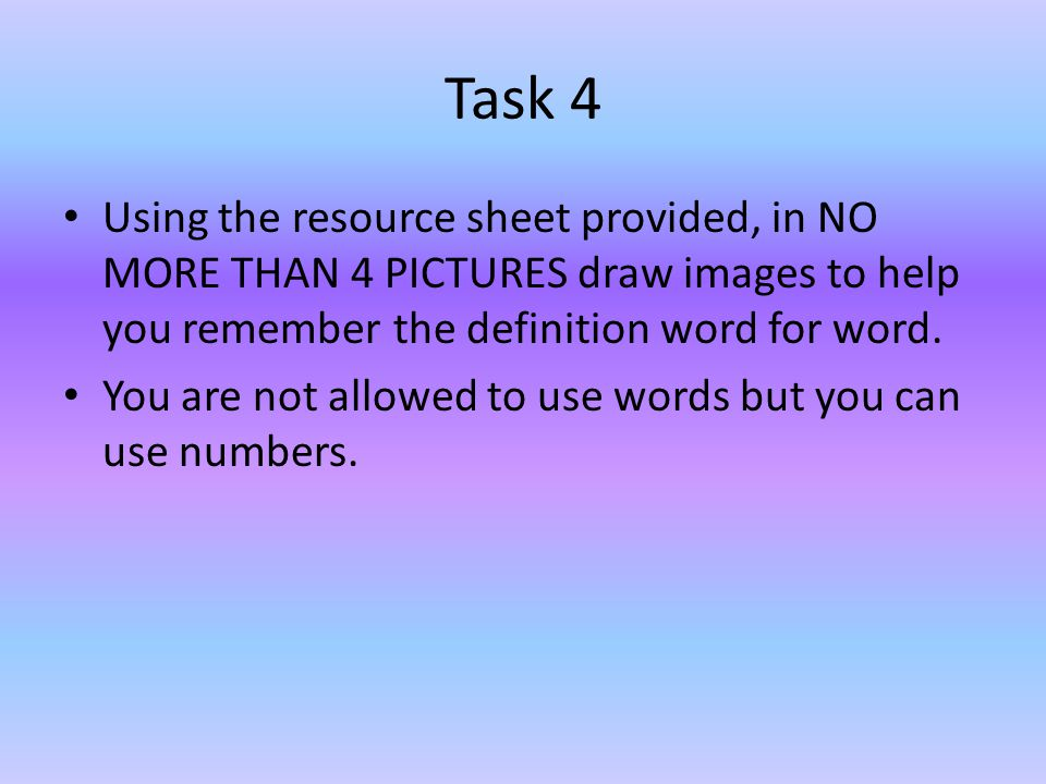 Task 4 Using the resource sheet provided, in NO MORE THAN 4 PICTURES draw images to help you remember the definition word for word.