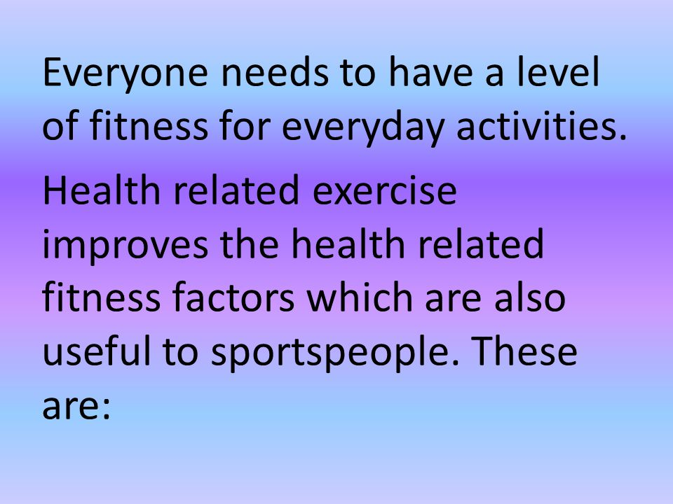 Everyone needs to have a level of fitness for everyday activities.