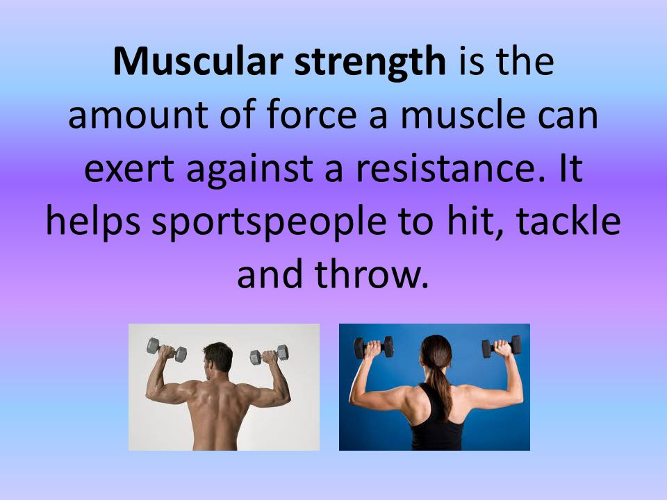 Muscular strength is the amount of force a muscle can exert against a resistance.