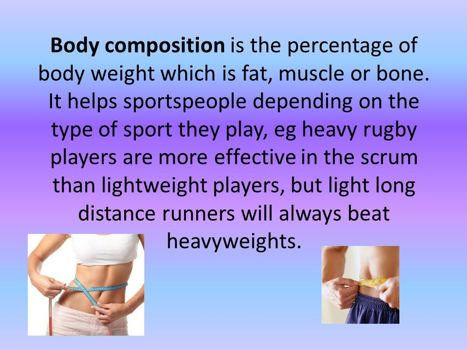 Body composition is the percentage of body weight which is fat, muscle or bone.
