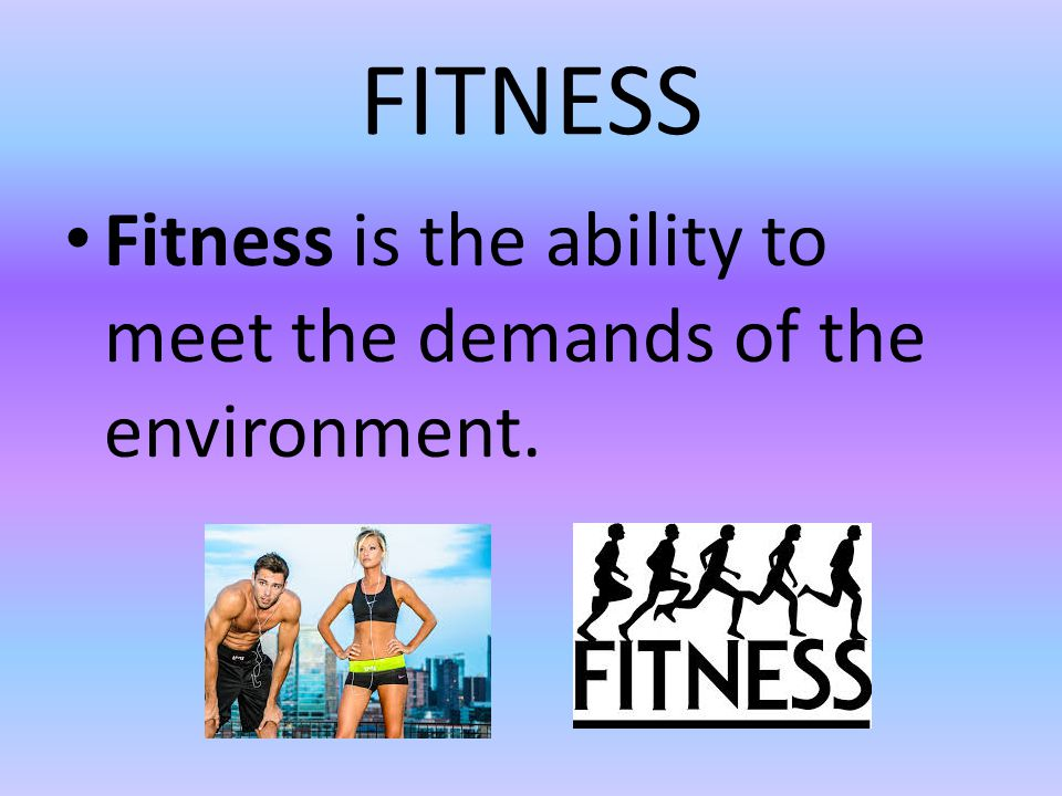 FITNESS Fitness is the ability to meet the demands of the environment.