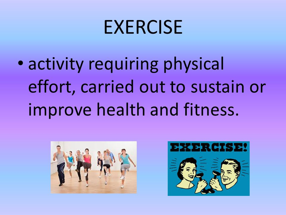 EXERCISE activity requiring physical effort, carried out to sustain or improve health and fitness.