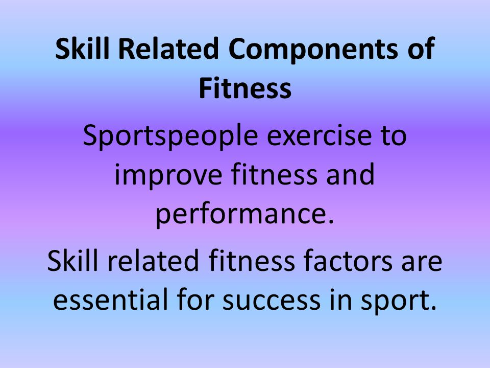 Skill Related Components of Fitness Sportspeople exercise to improve fitness and performance.
