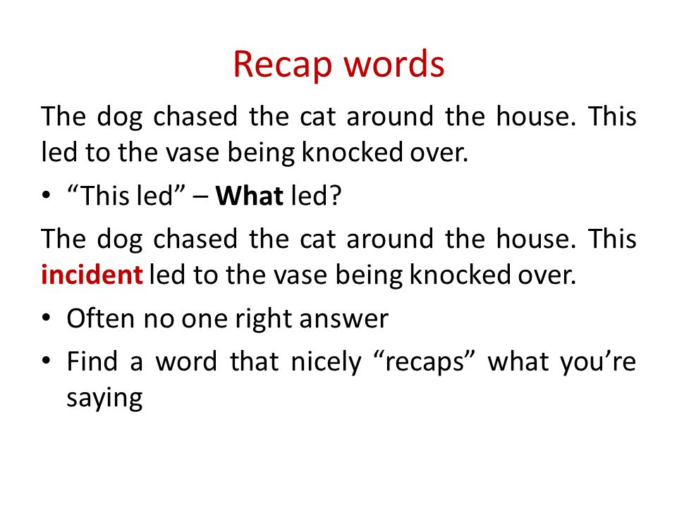 Recap words The dog chased the cat around the house. This led to the vase being knocked over. This led – What led