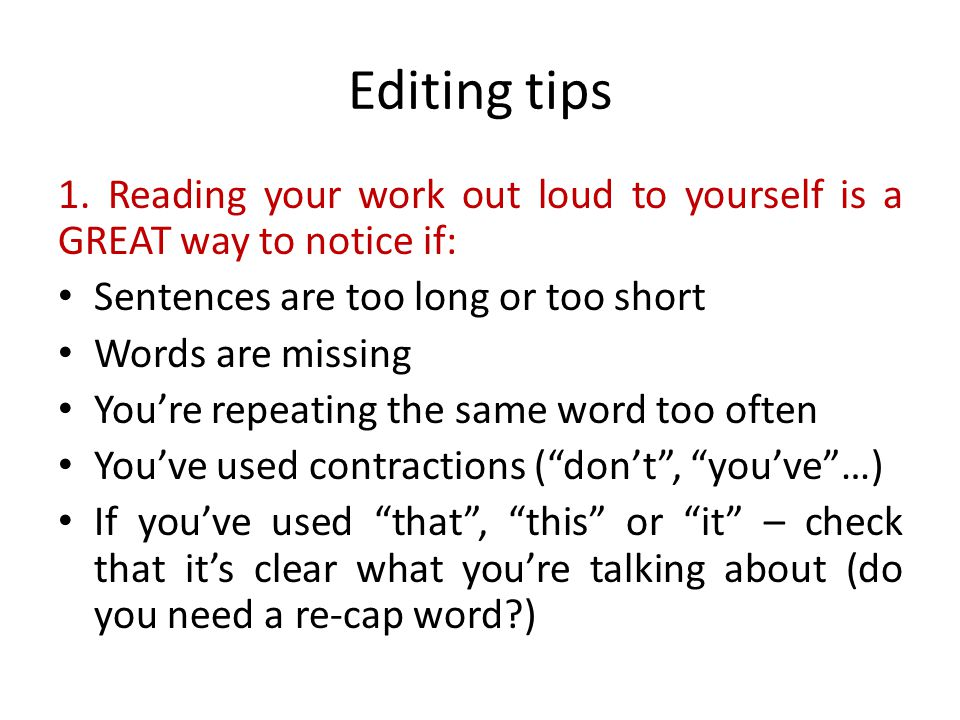 Editing tips 1. Reading your work out loud to yourself is a GREAT way to notice if: Sentences are too long or too short.
