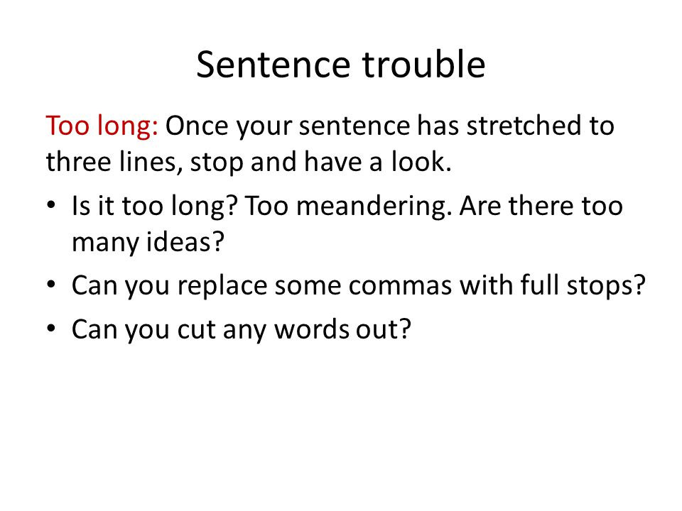 Sentence trouble Too long: Once your sentence has stretched to three lines, stop and have a look.