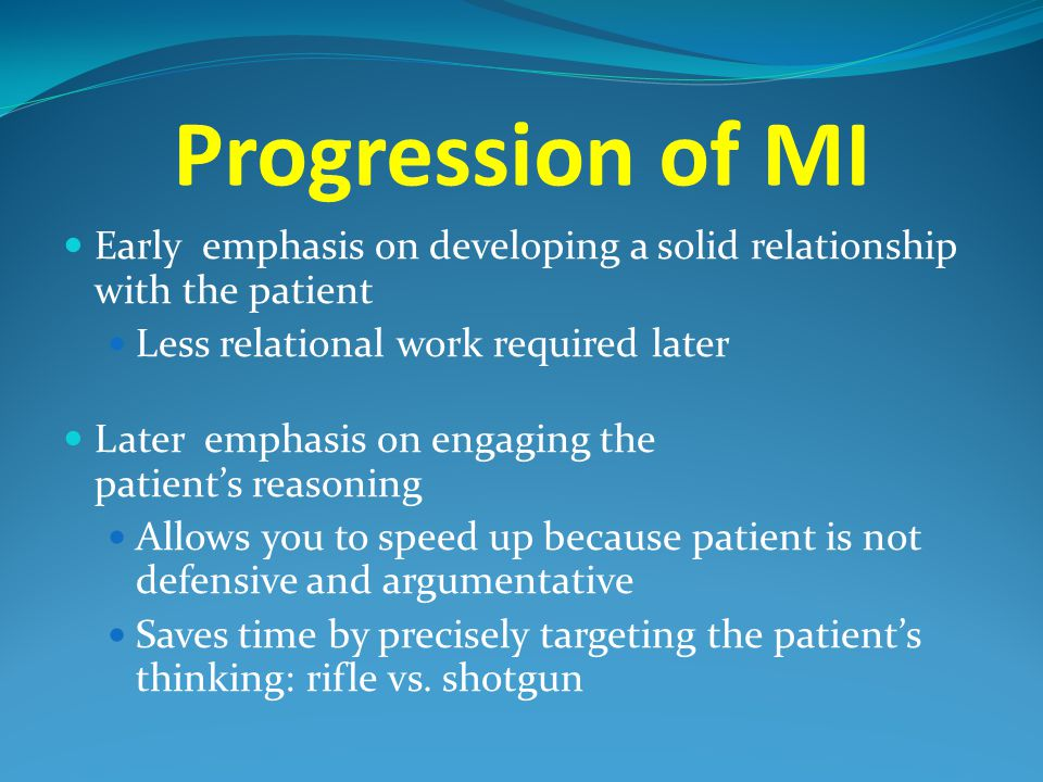 Progression of MI Early emphasis on developing a solid relationship with the patient. Less relational work required later.