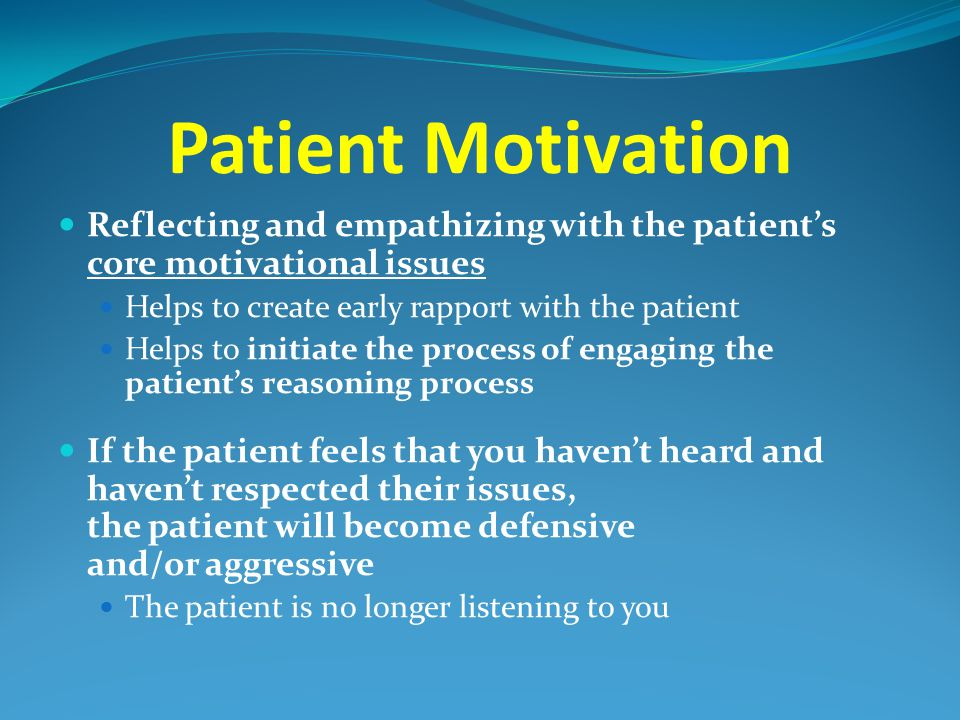 Patient Motivation Reflecting and empathizing with the patient's core motivational issues. Helps to create early rapport with the patient.