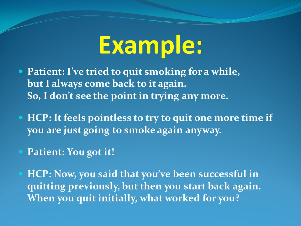 Example: Patient: I've tried to quit smoking for a while, but I always come back to it again. So, I don't see the point in trying any more.