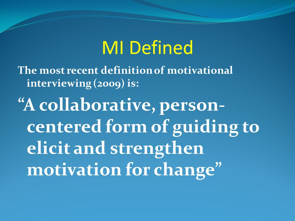 MI Defined The most recent definition of motivational interviewing (2009) is: