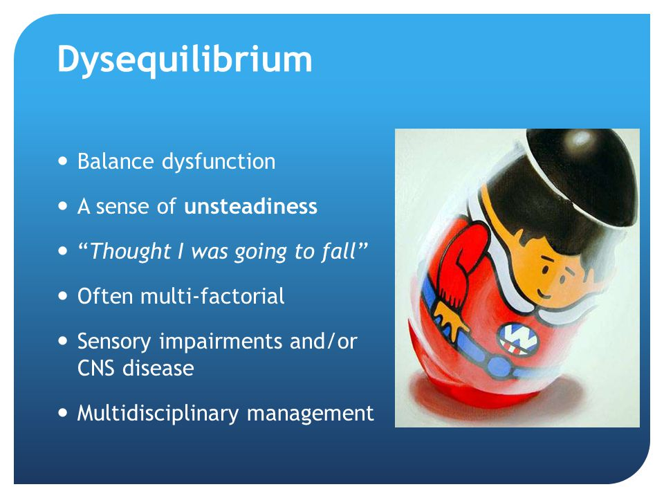 Dysequilibrium Balance dysfunction A sense of unsteadiness