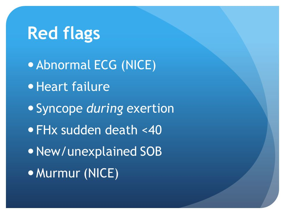 Red flags Abnormal ECG (NICE) Heart failure Syncope during exertion