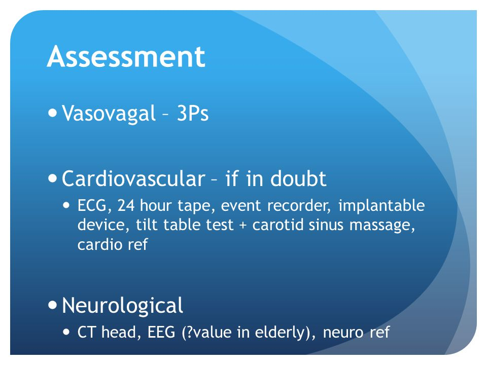 Assessment Vasovagal – 3Ps Cardiovascular – if in doubt Neurological