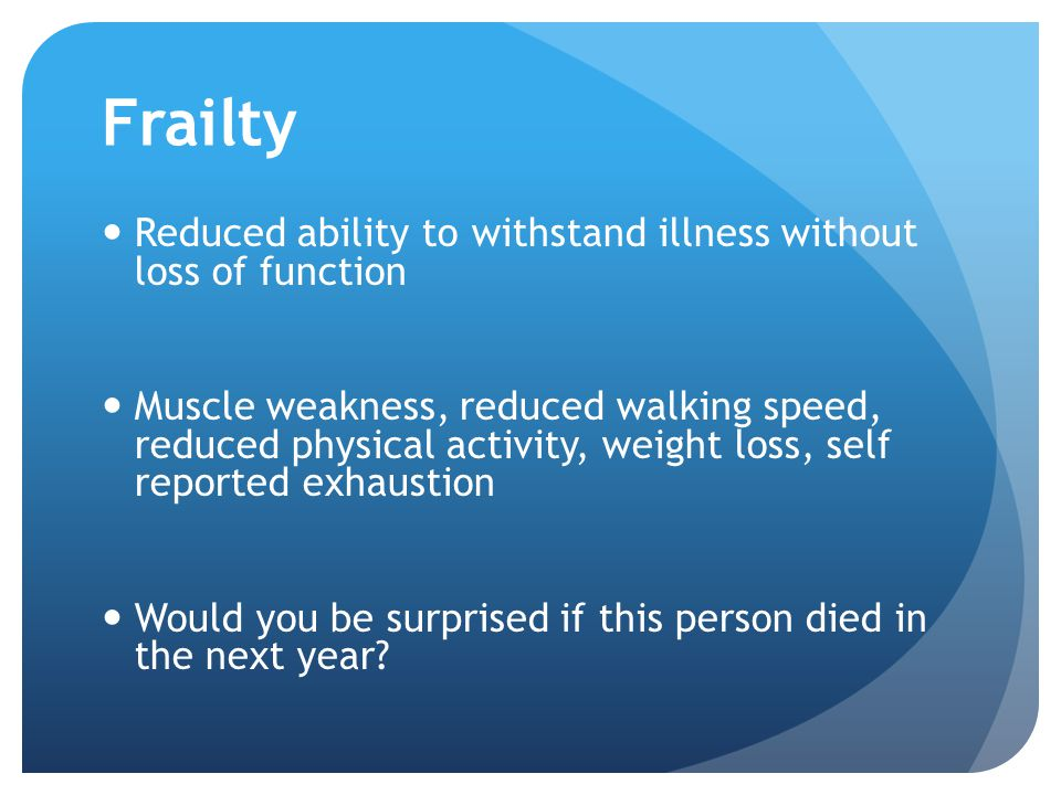 Frailty Reduced ability to withstand illness without loss of function