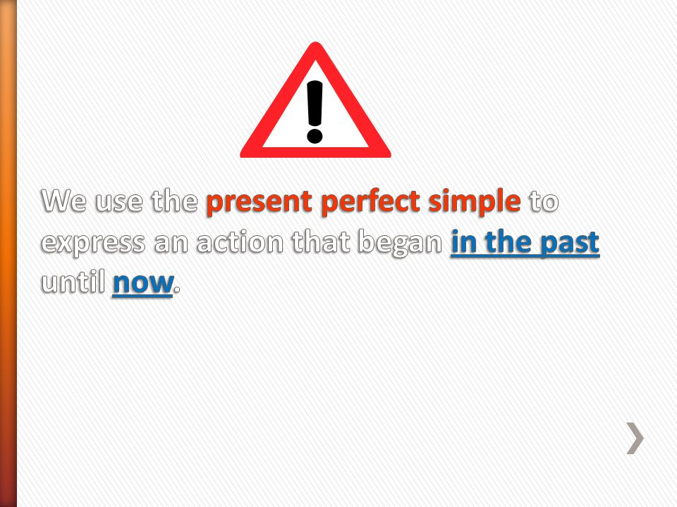 We use the present perfect simple to express an action that began in the past until now.