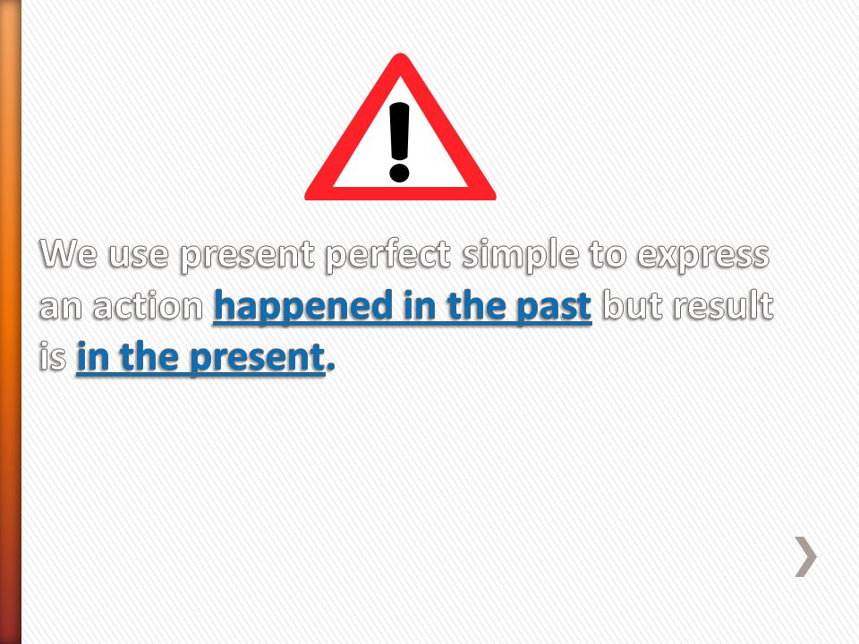 We use present perfect simple to express an action happened in the past but result is in the present.