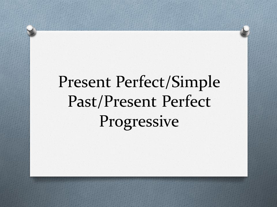 Present Perfect/Simple Past/Present Perfect Progressive