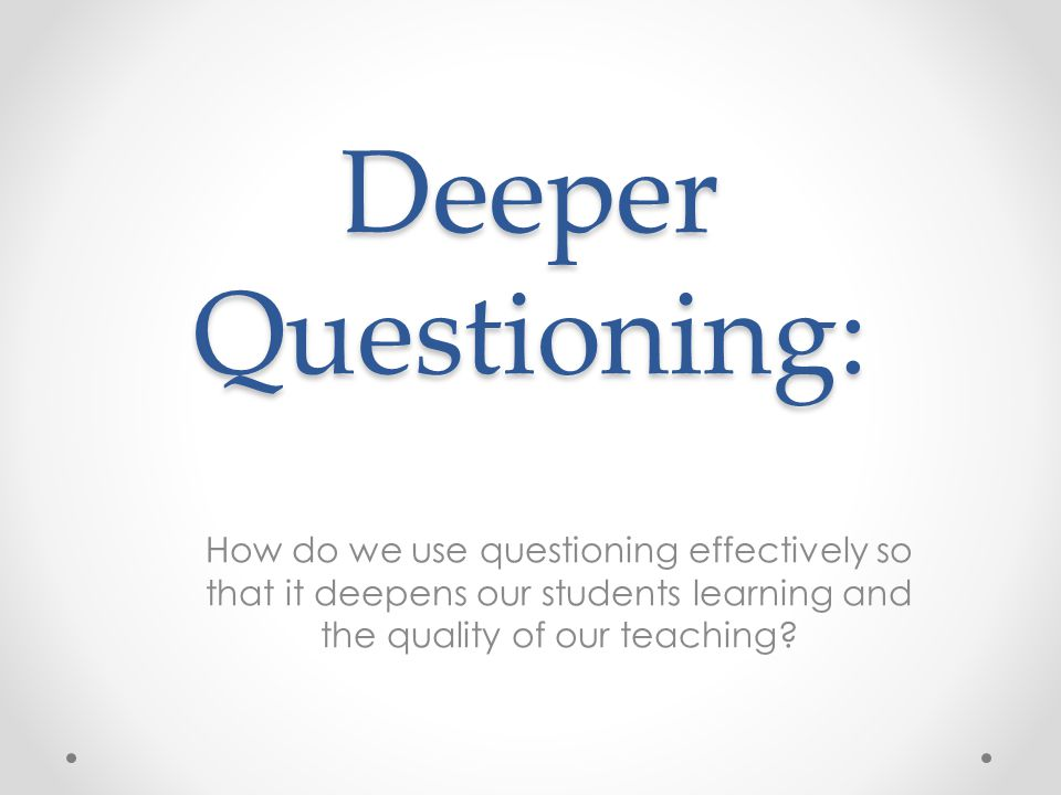 Deeper Questioning: How do we use questioning effectively so that it deepens our students learning and the quality of our teaching