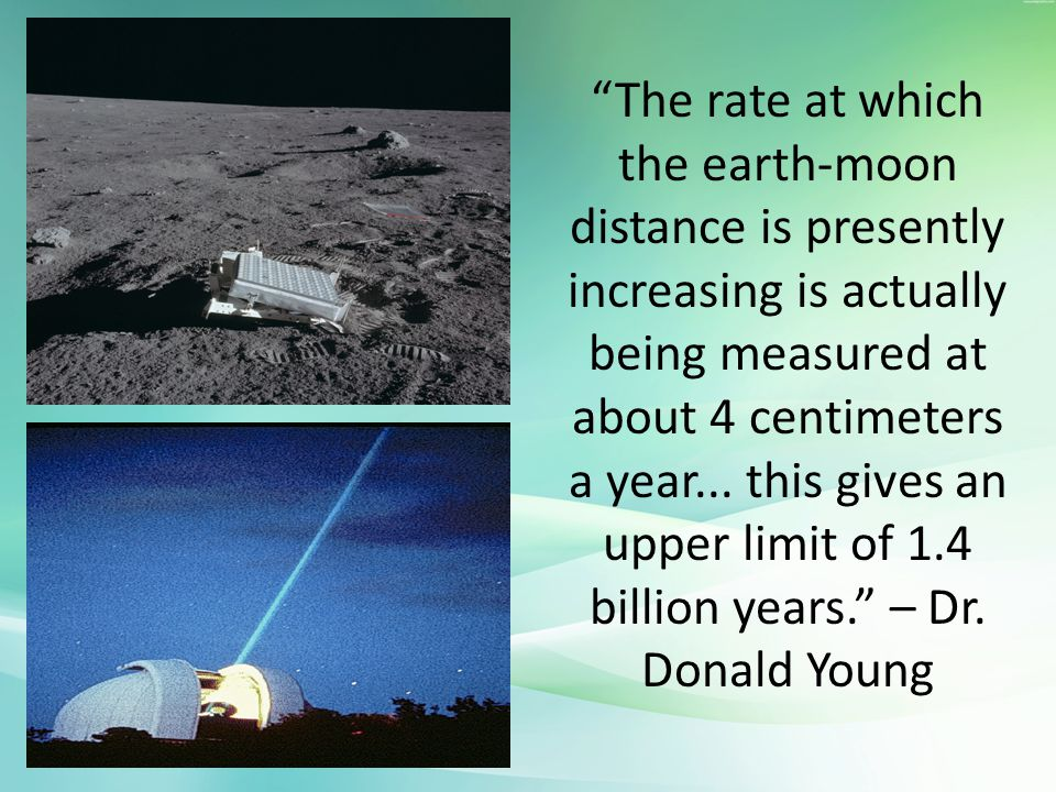 The rate at which the earth-moon distance is presently increasing is actually being measured at about 4 centimeters a year...