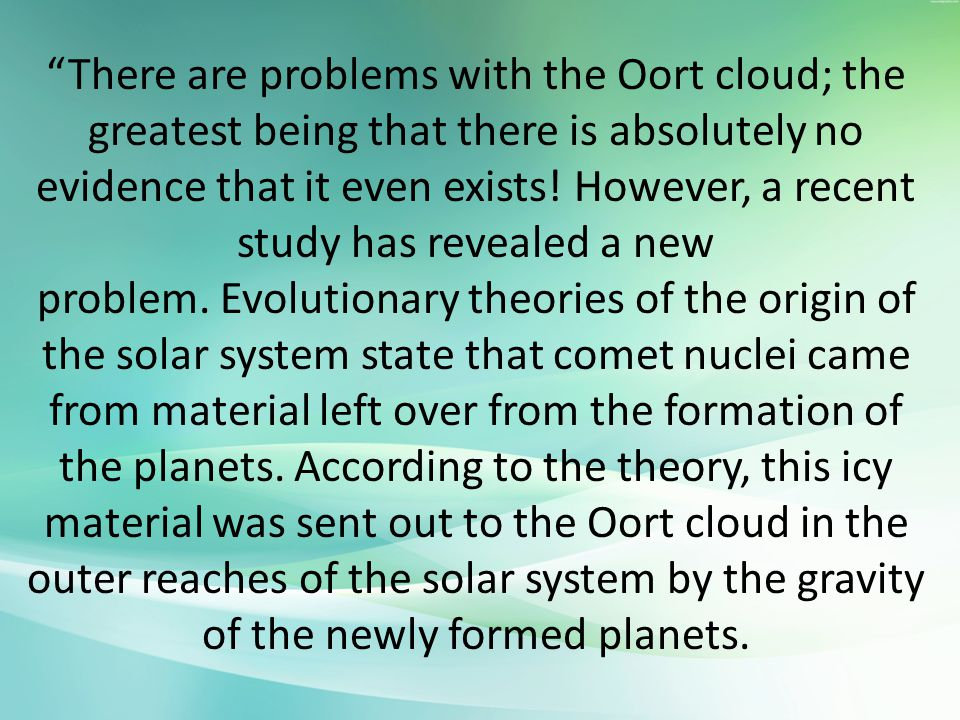 There are problems with the Oort cloud; the greatest being that there is absolutely no evidence that it even exists! However, a recent study has revealed a new problem. Evolutionary theories of the origin of the solar system state that comet nuclei came from material left over from the formation of the planets.