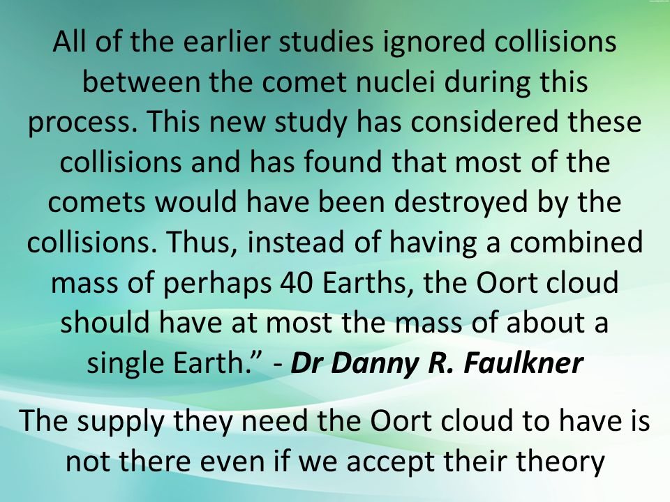 All of the earlier studies ignored collisions between the comet nuclei during this process. This new study has considered these collisions and has found that most of the comets would have been destroyed by the collisions. Thus, instead of having a combined mass of perhaps 40 Earths, the Oort cloud should have at most the mass of about a single Earth. - Dr Danny R. Faulkner