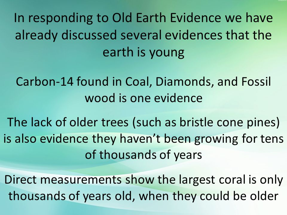 Carbon-14 found in Coal, Diamonds, and Fossil wood is one evidence