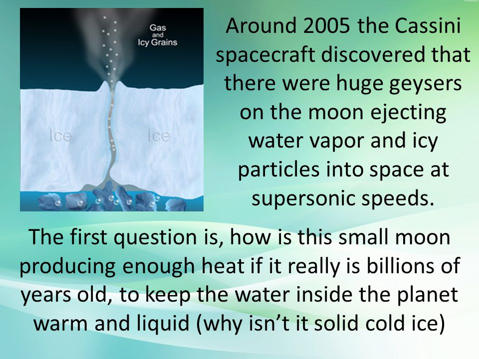 Around 2005 the Cassini spacecraft discovered that there were huge geysers on the moon ejecting water vapor and icy particles into space at supersonic speeds.