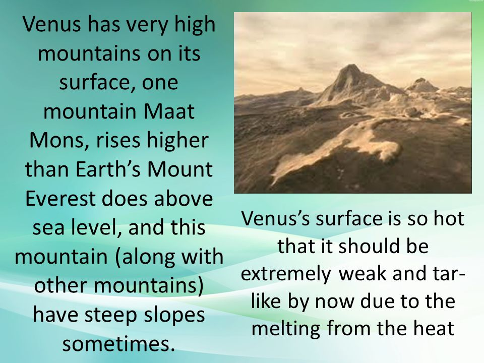 Venus has very high mountains on its surface, one mountain Maat Mons, rises higher than Earth's Mount Everest does above sea level, and this mountain (along with other mountains) have steep slopes sometimes.