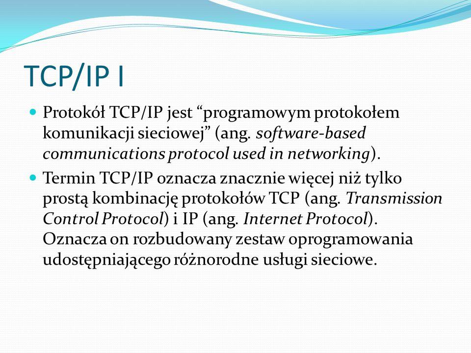 TCP/IP I Protokół TCP/IP jest programowym protokołem komunikacji sieciowej (ang. software-based communications protocol used in networking).
