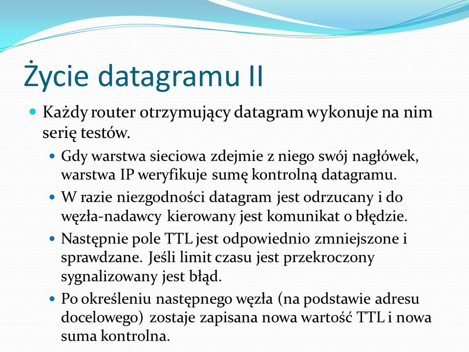 Życie datagramu II Każdy router otrzymujący datagram wykonuje na nim serię testów.