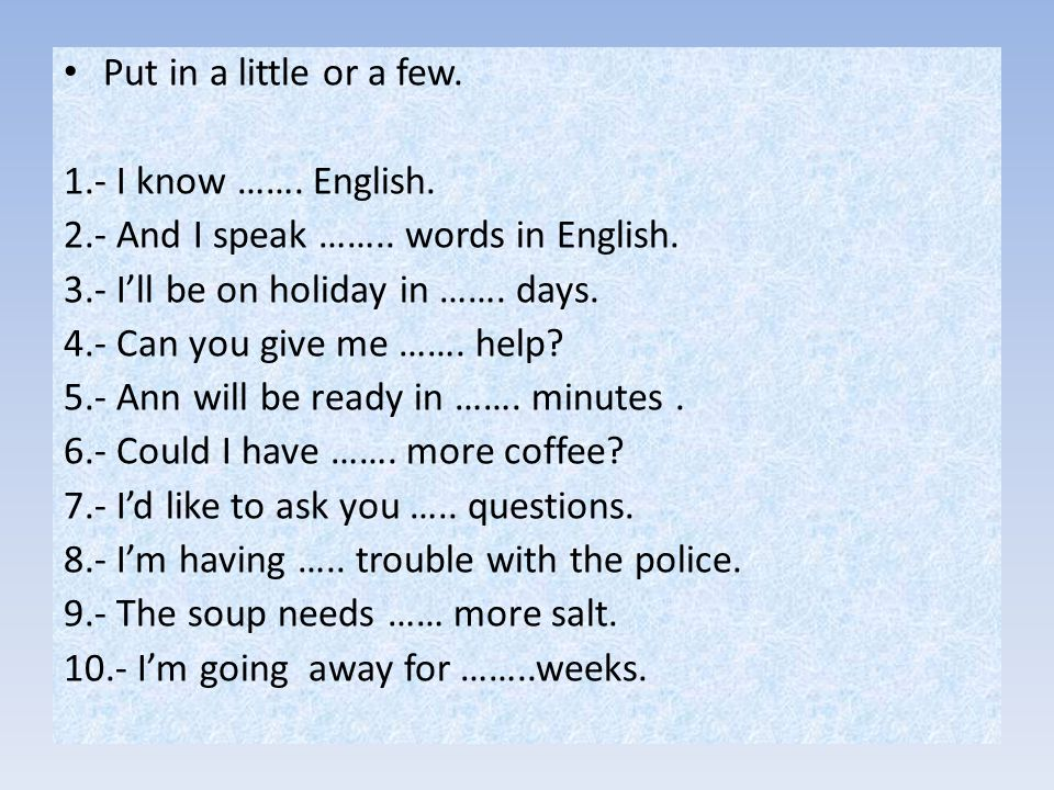 Put in a little or a few. 1.- I know ……. English. 2.- And I speak …….. words in English. 3.- I'll be on holiday in ……. days.