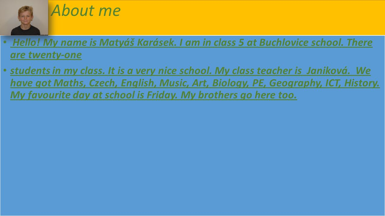 About me Hello! My name is Matyáš Karásek. I am in class 5 at Buchlovice school. There are twenty-one.