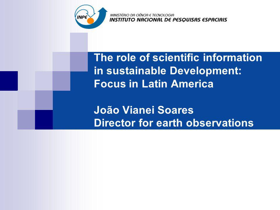 The role of scientific information in sustainable Development: Focus in Latin America João Vianei Soares Director for earth observations