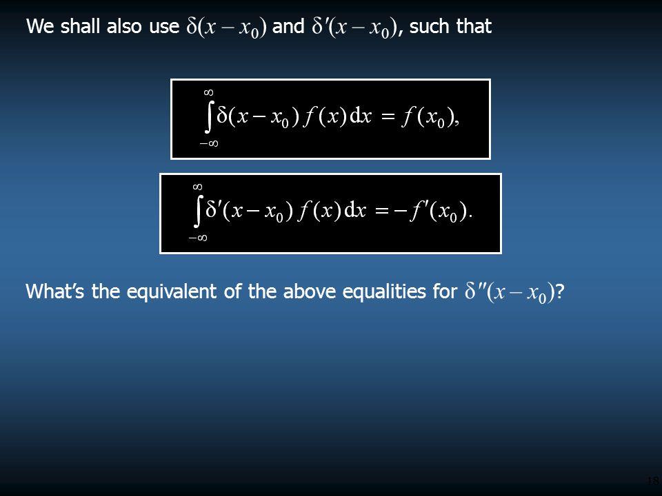 We shall also use δ(x – x0) and δ (x – x0), such that