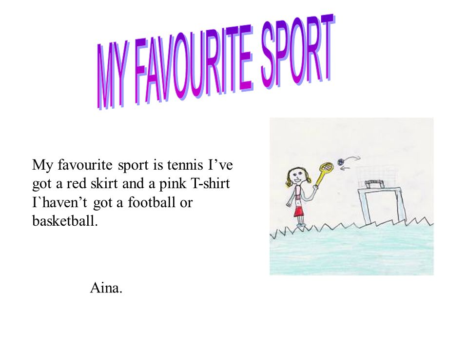 MY FAVOURITE SPORT My favourite sport is tennis I've got a red skirt and a pink T-shirt I`haven't got a football or basketball.